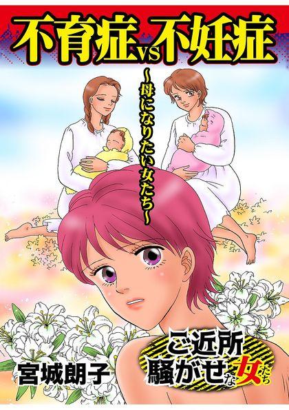 ご近所騒がせな女たちVol.5 不育症VS不妊症〜母になりたい女たち〜