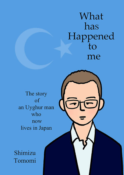What has happened to me ~The story of an Uyghur man who now lives in Japan~